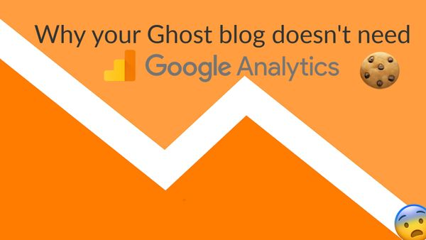 Why your Ghost blog doesn't need Google Analytics